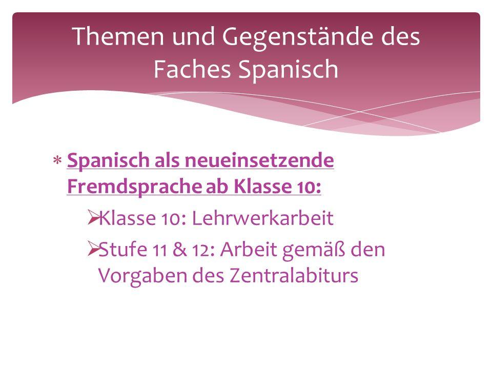  Spanisch als neueinsetzende Fremdsprache ab Klasse 10:  Klasse 10: Lehrwerkarbeit  Stufe 11 & 12: Arbeit gemäß den Vorgaben des Zentralabiturs Themen und Gegenstände des Faches Spanisch
