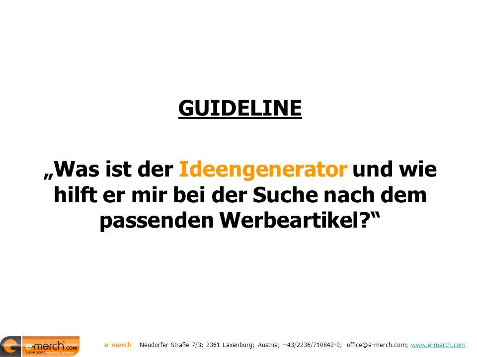 """GUIDELINE """"Was ist der Ideengenerator und wie hilft er mir bei der Suche nach dem passenden Werbeartikel? e-merch Neudorfer Straße 7/3; 2361 Laxenburg; Austria; +43/2236/710842-0; office@e-merch.com; www.e-merch.comwww.e-merch.com"""