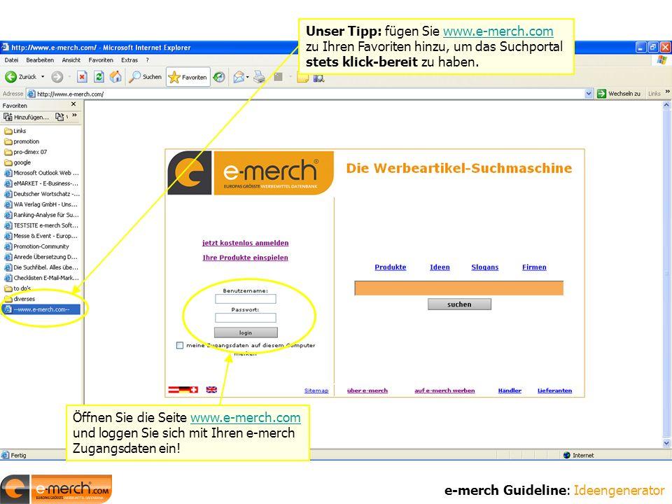 Öffnen Sie die Seite www.e-merch.com und loggen Sie sich mit Ihren e-merch Zugangsdaten ein!www.e-merch.com e-merch Guideline: Ideengenerator Unser Tipp: fügen Sie www.e-merch.com zu Ihren Favoriten hinzu, um das Suchportal stets klick-bereit zu haben.www.e-merch.com