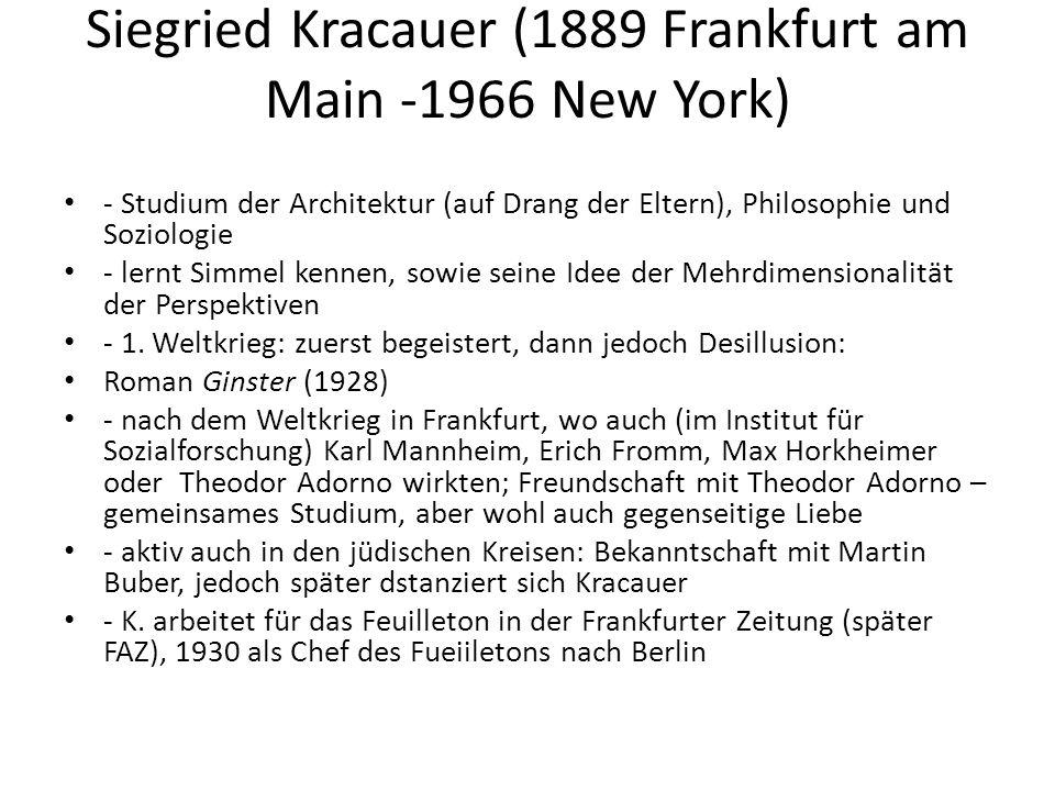 Siegried Kracauer (1889 Frankfurt am Main -1966 New York) - Studium der Architektur (auf Drang der Eltern), Philosophie und Soziologie - lernt Simmel kennen, sowie seine Idee der Mehrdimensionalität der Perspektiven - 1.