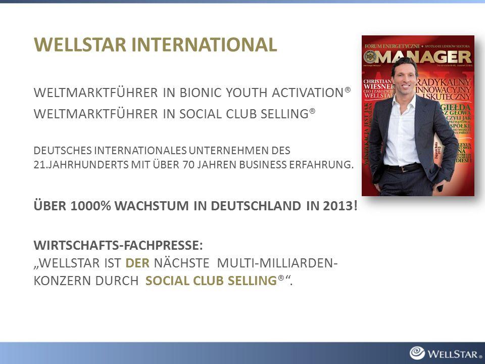 WELLSTAR INTERNATIONAL WELTMARKTFÜHRER IN BIONIC YOUTH ACTIVATION® WELTMARKTFÜHRER IN SOCIAL CLUB SELLING® DEUTSCHES INTERNATIONALES UNTERNEHMEN DES 21.JAHRHUNDERTS MIT ÜBER 70 JAHREN BUSINESS ERFAHRUNG.