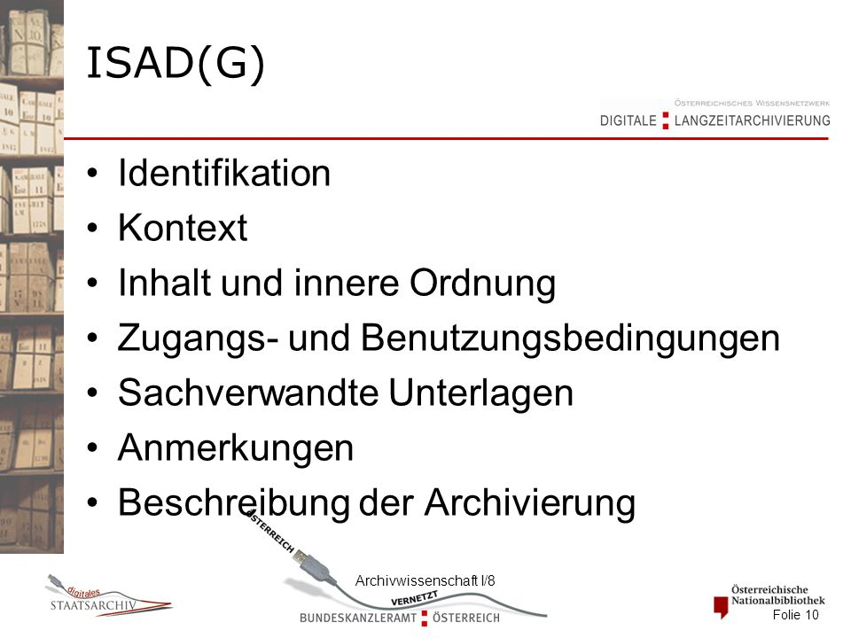 Archivwissenschaft I/8 Folie 10 ISAD(G) Identifikation Kontext Inhalt und innere Ordnung Zugangs- und Benutzungsbedingungen Sachverwandte Unterlagen Anmerkungen Beschreibung der Archivierung