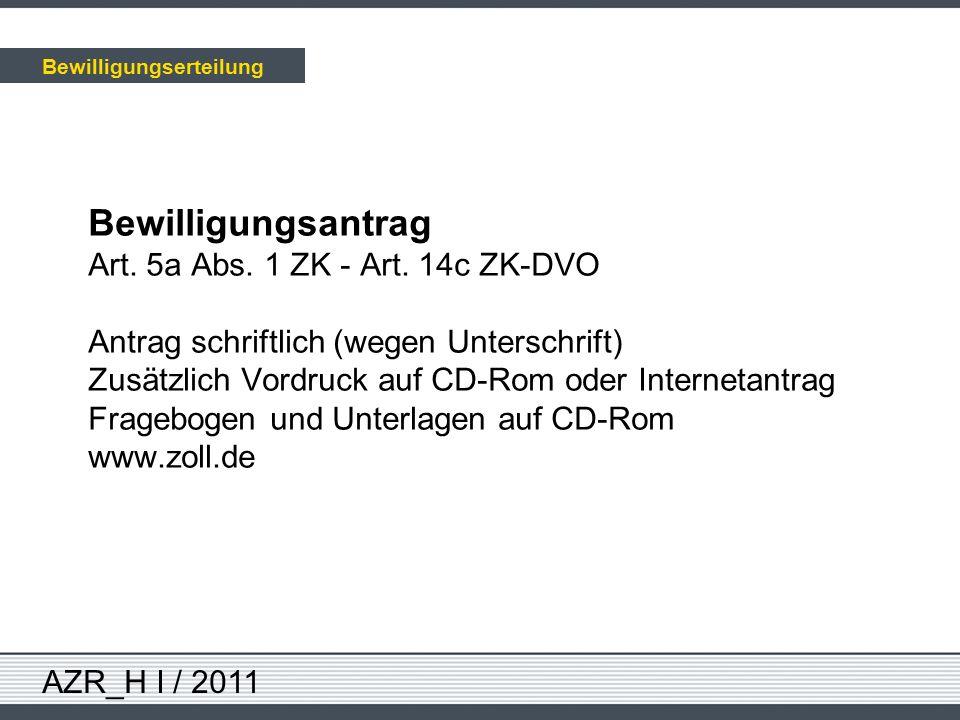 AZR_H I / 2011 Bewilligungsantrag Art. 5a Abs. 1 ZK - Art. 14c ZK-DVO Antrag schriftlich (wegen Unterschrift) Zusätzlich Vordruck auf CD-Rom oder Inte