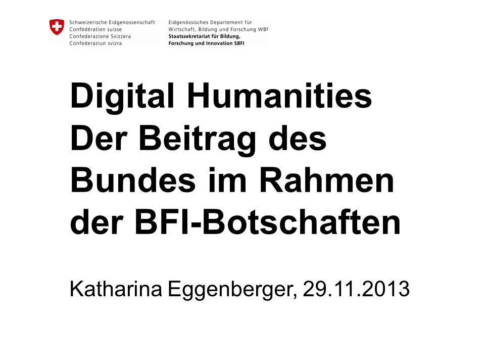 Digital Humanities Der Beitrag des Bundes im Rahmen der BFI-Botschaften Katharina Eggenberger, 29.11.2013