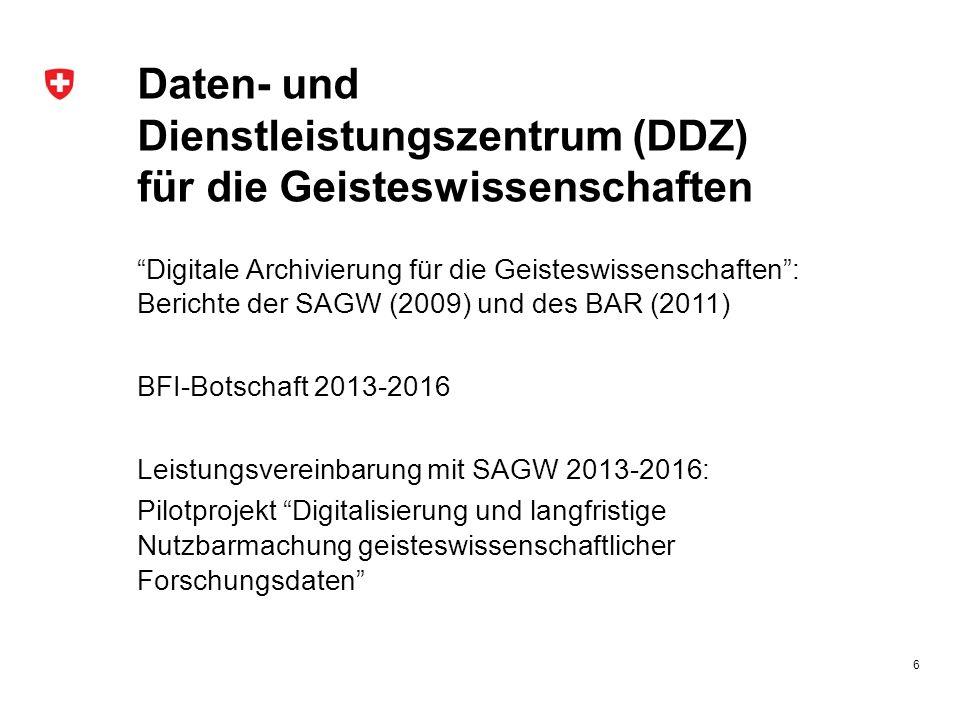 Daten- und Dienstleistungszentrum (DDZ) für die Geisteswissenschaften Digitale Archivierung für die Geisteswissenschaften : Berichte der SAGW (2009) und des BAR (2011) BFI-Botschaft 2013-2016 Leistungsvereinbarung mit SAGW 2013-2016: Pilotprojekt Digitalisierung und langfristige Nutzbarmachung geisteswissenschaftlicher Forschungsdaten 6