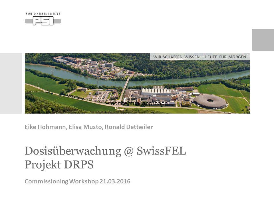 WIR SCHAFFEN WISSEN – HEUTE FÜR MORGEN Dosisüberwachung @ SwissFEL Projekt DRPS Commissioning Workshop 21.03.2016 – conceptual approach Eike Hohmann, Elisa Musto, Ronald Dettwiler