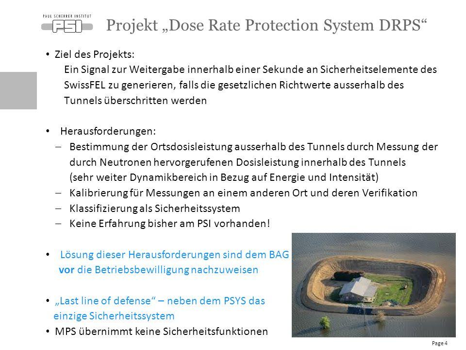 Ziel des Projekts: Ein Signal zur Weitergabe innerhalb einer Sekunde an Sicherheitselemente des SwissFEL zu generieren, falls die gesetzlichen Richtwerte ausserhalb des Tunnels überschritten werden Herausforderungen:  Bestimmung der Ortsdosisleistung ausserhalb des Tunnels durch Messung der durch Neutronen hervorgerufenen Dosisleistung innerhalb des Tunnels (sehr weiter Dynamikbereich in Bezug auf Energie und Intensität)  Kalibrierung für Messungen an einem anderen Ort und deren Verifikation  Klassifizierung als Sicherheitssystem  Keine Erfahrung bisher am PSI vorhanden.