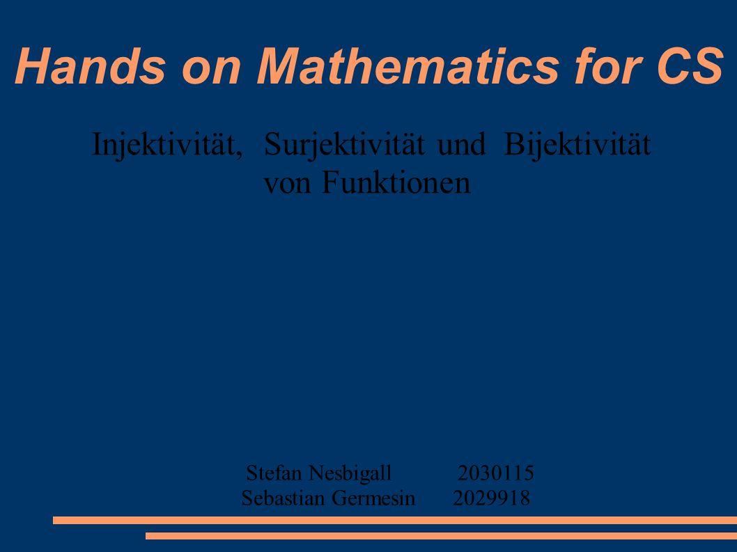 Hands on Mathematics for CS Injektivität, Surjektivität und Bijektivität von Funktionen Stefan Nesbigall2030115 Sebastian Germesin2029918