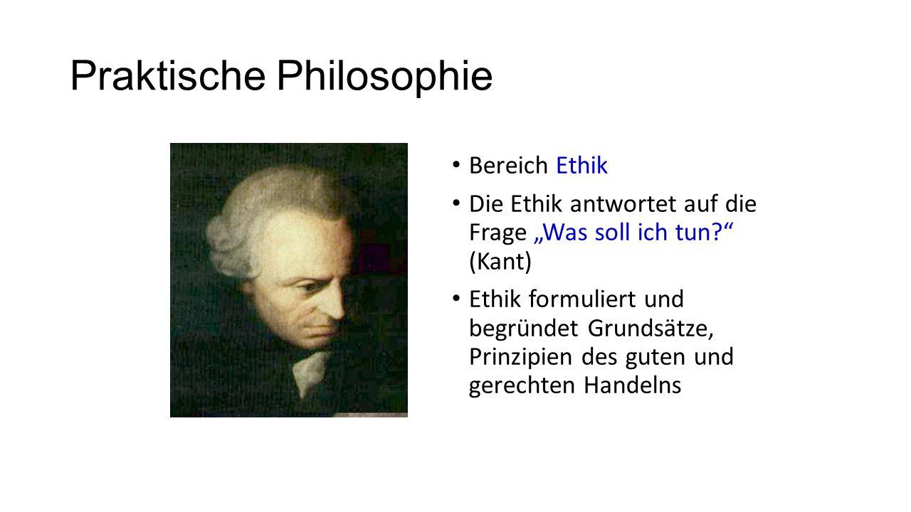 """Praktische Philosophie Bereich Ethik Die Ethik antwortet auf die Frage """"Was soll ich tun (Kant) Ethik formuliert und begründet Grundsätze, Prinzipien des guten und gerechten Handelns"""