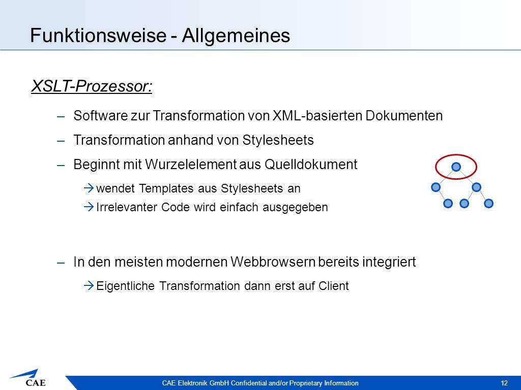 CAE Elektronik GmbH Confidential and/or Proprietary Information Funktionsweise - Allgemeines 12 XSLT-Prozessor: –Software zur Transformation von XML-basierten Dokumenten –Transformation anhand von Stylesheets –Beginnt mit Wurzelelement aus Quelldokument  wendet Templates aus Stylesheets an  Irrelevanter Code wird einfach ausgegeben –In den meisten modernen Webbrowsern bereits integriert  Eigentliche Transformation dann erst auf Client