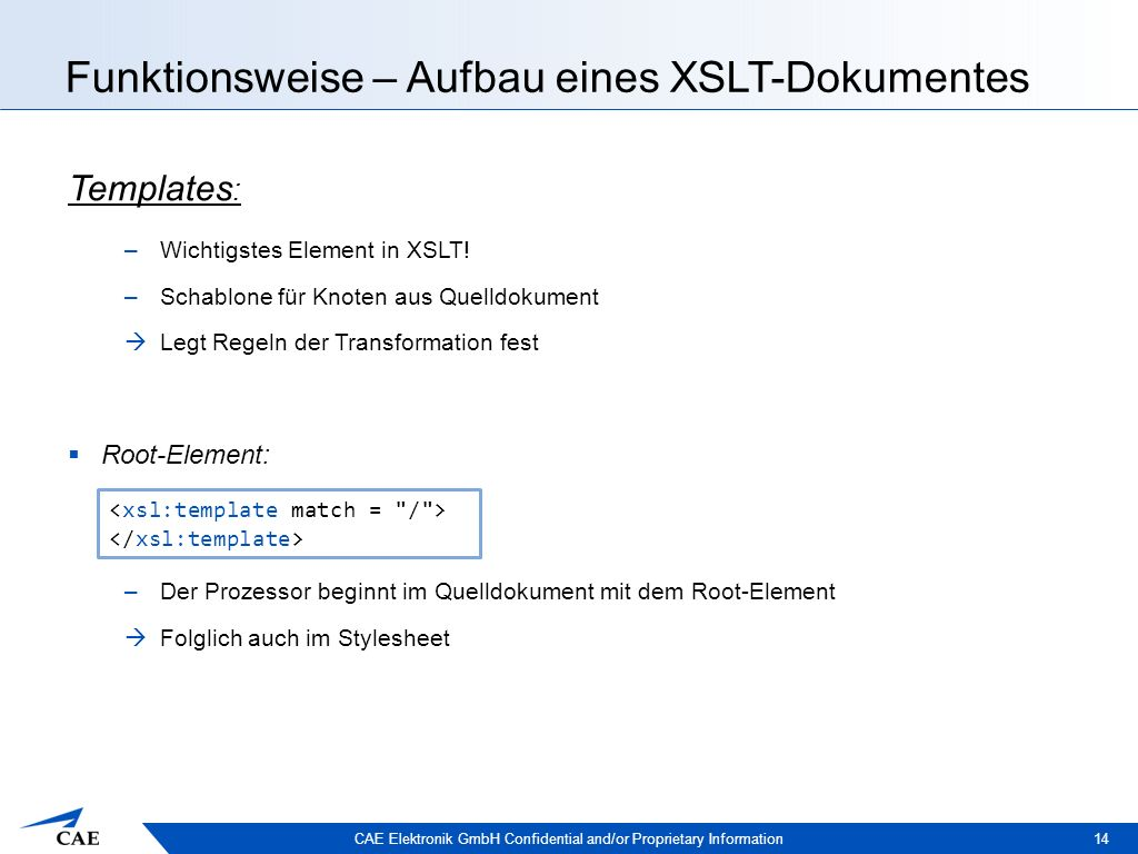 CAE Elektronik GmbH Confidential and/or Proprietary Information Funktionsweise – Aufbau eines XSLT-Dokumentes 14 Templates : –Wichtigstes Element in XSLT.