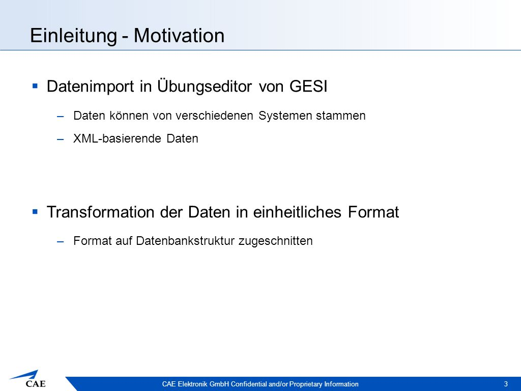 CAE Elektronik GmbH Confidential and/or Proprietary Information Einleitung - Motivation 3  Datenimport in Übungseditor von GESI –Daten können von verschiedenen Systemen stammen –XML-basierende Daten  Transformation der Daten in einheitliches Format –Format auf Datenbankstruktur zugeschnitten