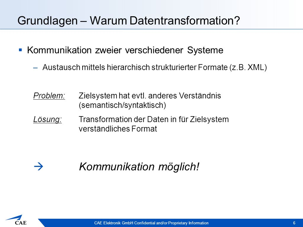 CAE Elektronik GmbH Confidential and/or Proprietary Information Grundlagen – Warum Datentransformation? 6  Kommunikation zweier verschiedener Systeme