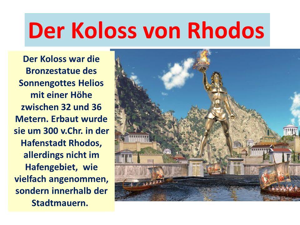 Der Koloss von Rhodos Der Koloss war die Bronzestatue des Sonnengottes Helios mit einer Höhe zwischen 32 und 36 Metern.