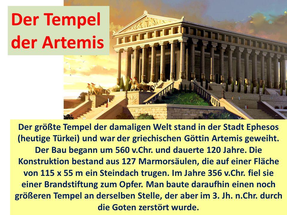 Der Tempel der Artemis Der größte Tempel der damaligen Welt stand in der Stadt Ephesos (heutige Türkei) und war der griechischen Göttin Artemis geweiht.