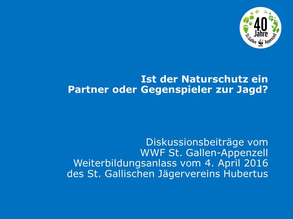 Ist der Naturschutz ein Partner oder Gegenspieler zur Jagd? Diskussionsbeiträge vom WWF St. Gallen-Appenzell Weiterbildungsanlass vom 4. April 2016 de