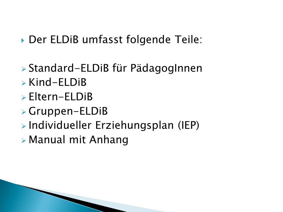  Der ELDiB umfasst folgende Teile:  Standard-ELDiB für PädagogInnen  Kind-ELDiB  Eltern-ELDiB  Gruppen-ELDiB  Individueller Erziehungsplan (IEP)  Manual mit Anhang
