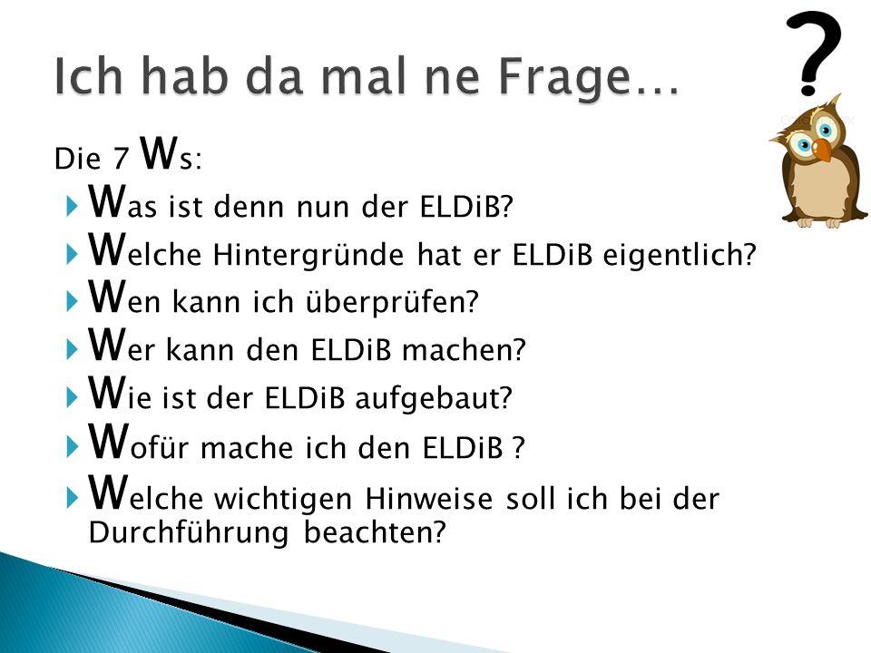 Die 7 W s:  W as ist denn nun der ELDiB. W elche Hintergründe hat er ELDiB eigentlich.
