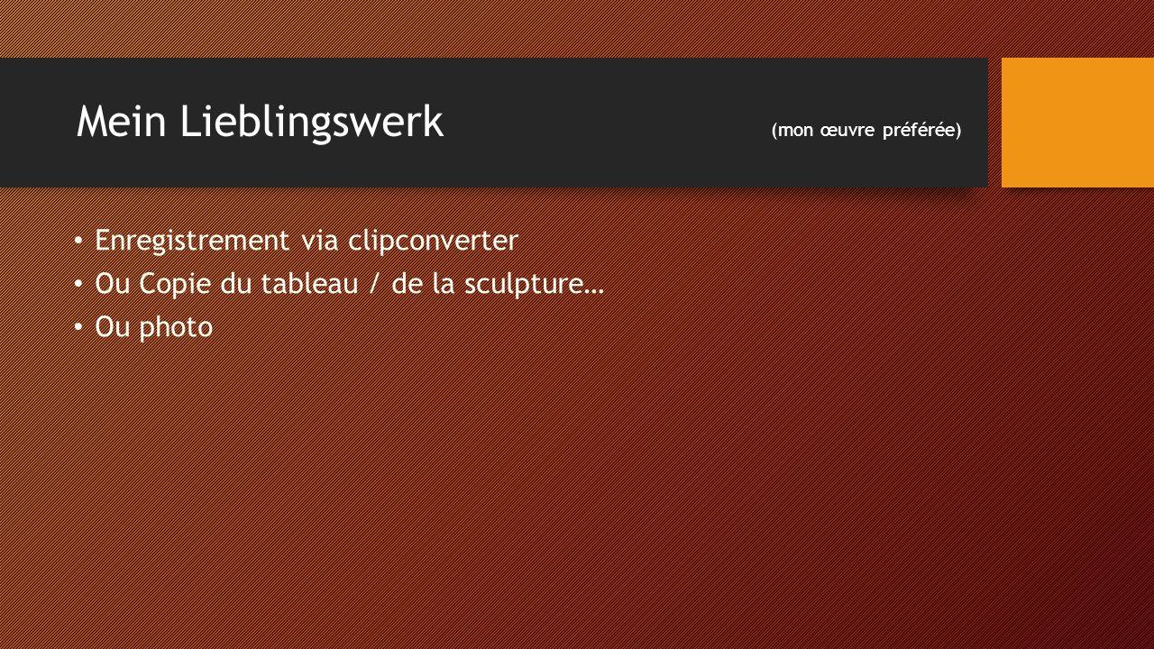 Mein Lieblingswerk (mon œuvre préférée) Enregistrement via clipconverter Ou Copie du tableau / de la sculpture… Ou photo