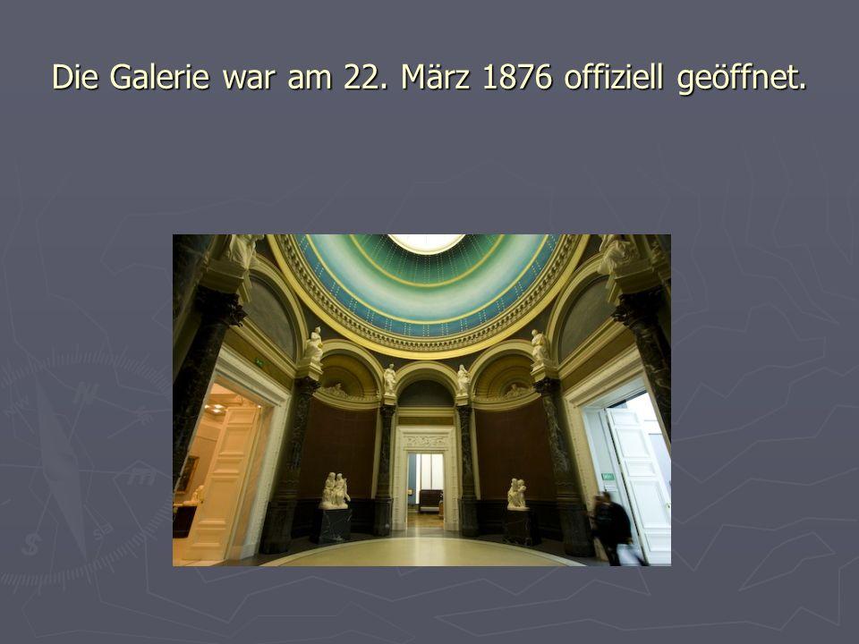 Die Galerie war am 22. März 1876 offiziell geöffnet.