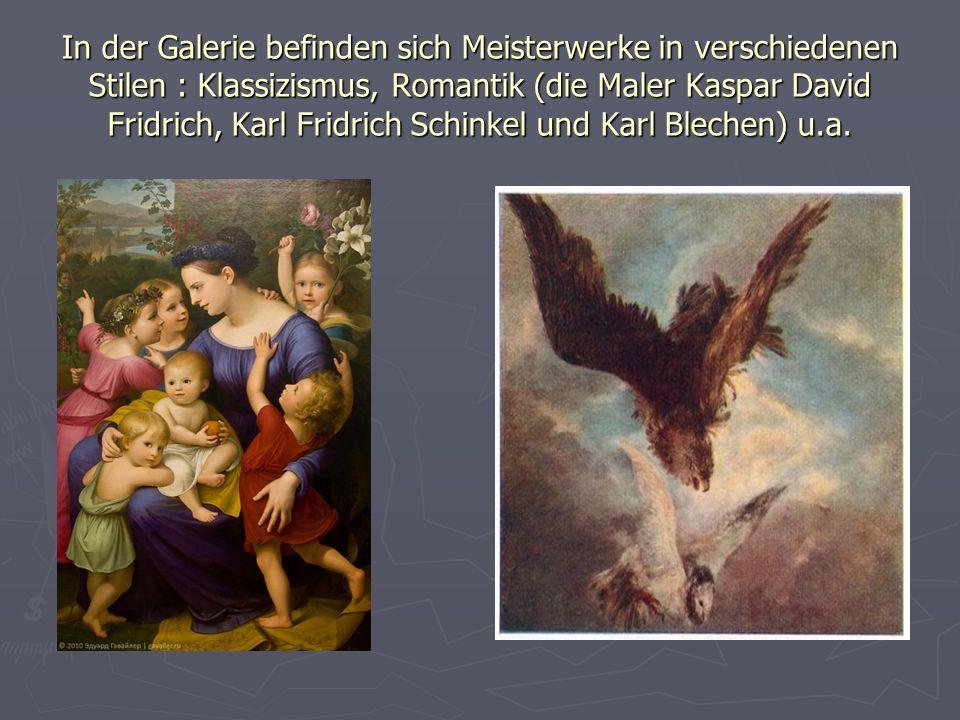 In der Galerie befinden sich Meisterwerke in verschiedenen Stilen : Klassizismus, Romantik (die Maler Kaspar David Fridrich, Karl Fridrich Schinkel und Karl Blechen) u.a.