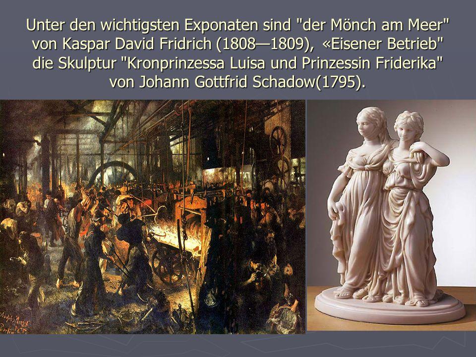 Unter den wichtigsten Exponaten sind der Mönch am Meer von Kaspar David Fridrich (1808—1809), «Eisener Betrieb die Skulptur Kronprinzessa Luisa und Prinzessin Friderika von Johann Gottfrid Schadow(1795).