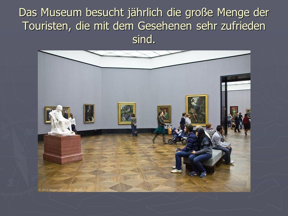 Das Museum besucht jährlich die große Menge der Touristen, die mit dem Gesehenen sehr zufrieden sind.
