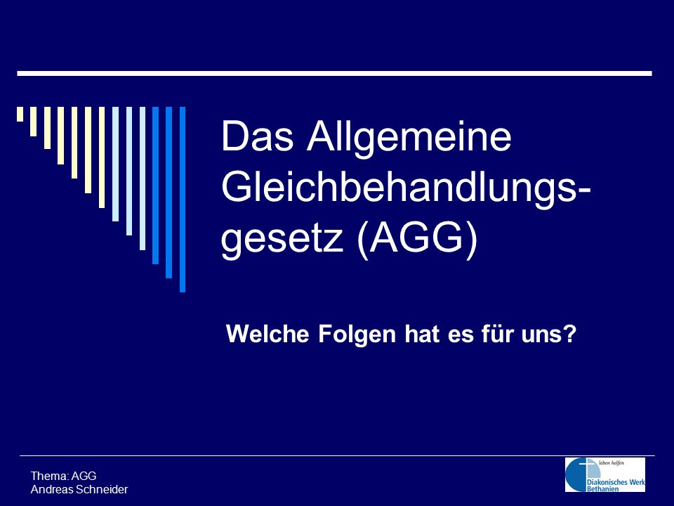 Das Allgemeine Gleichbehandlungs- gesetz (AGG) Welche Folgen hat es für uns? Thema: AGG Andreas Schneider