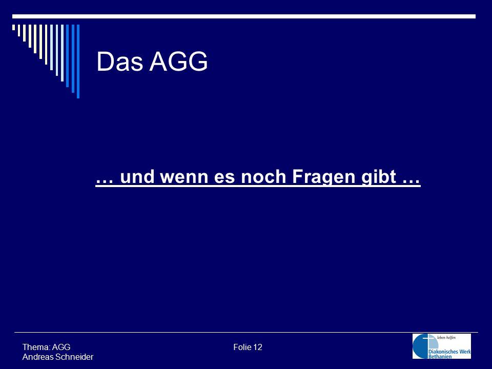 … und wenn es noch Fragen gibt … Thema: AGG Folie 12 Andreas Schneider Das AGG