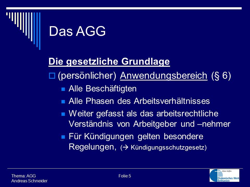Die gesetzliche Grundlage  (persönlicher) Anwendungsbereich (§ 6) Alle Beschäftigten Alle Phasen des Arbeitsverhältnisses Weiter gefasst als das arbeitsrechtliche Verständnis von Arbeitgeber und –nehmer Für Kündigungen gelten besondere Regelungen, (  Kündigungsschutzgesetz) Thema: AGG Folie 5 Andreas Schneider Das AGG