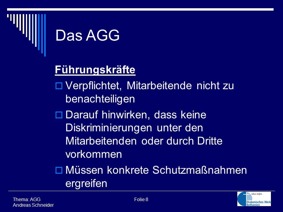 Führungskräfte  Verpflichtet, Mitarbeitende nicht zu benachteiligen  Darauf hinwirken, dass keine Diskriminierungen unter den Mitarbeitenden oder durch Dritte vorkommen  Müssen konkrete Schutzmaßnahmen ergreifen Thema: AGG Folie 8 Andreas Schneider Das AGG