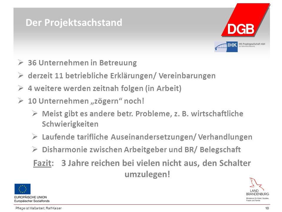 """10 Pflege ist Maßarbeit, Ralf Kaiser Der Projektsachstand  36 Unternehmen in Betreuung  derzeit 11 betriebliche Erklärungen/ Vereinbarungen  4 weitere werden zeitnah folgen (in Arbeit)  10 Unternehmen """"zögern noch."""