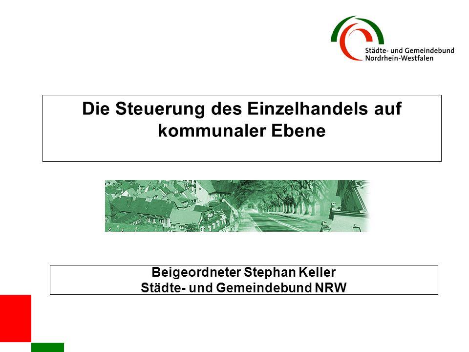 Die Steuerung des Einzelhandels auf kommunaler Ebene Beigeordneter Stephan Keller Städte- und Gemeindebund NRW