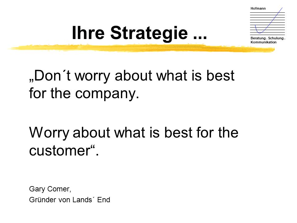 "Hofmann Beratung. Schulung. Kommunikation Ihre Strategie... ""Don´t worry about what is best for the company. Worry about what is best for the customer"