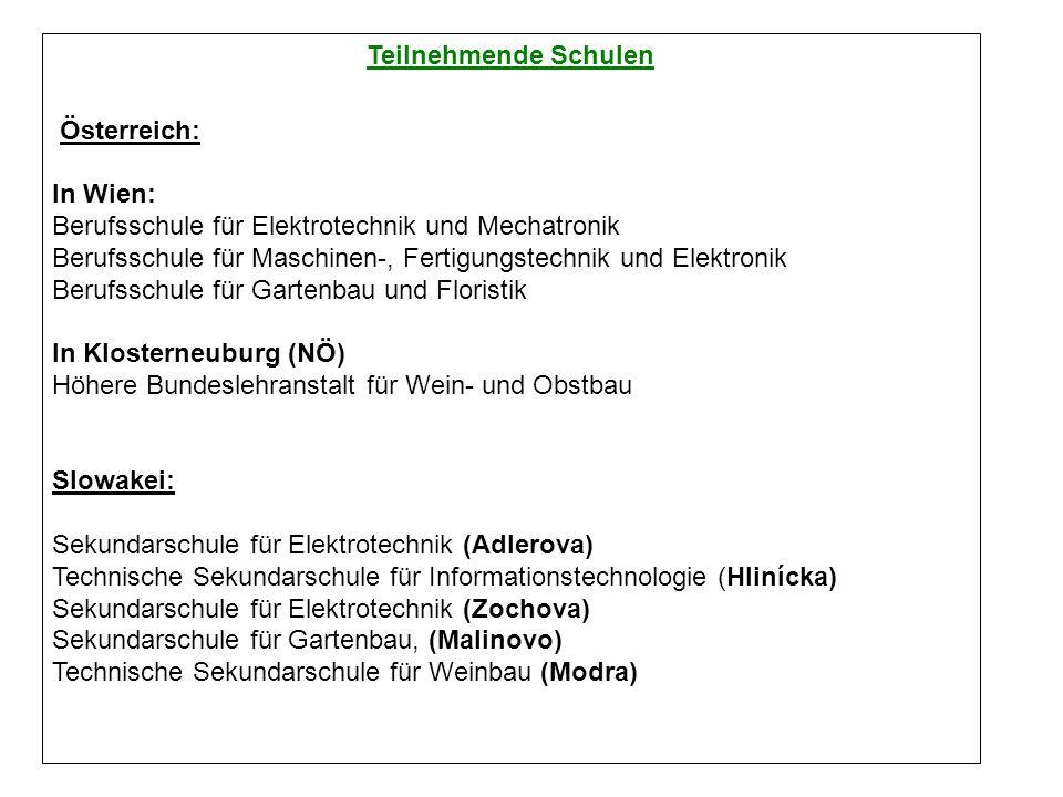 Teilnehmende Schulen Österreich: In Wien: Berufsschule für Elektrotechnik und Mechatronik Berufsschule für Maschinen-, Fertigungstechnik und Elektronik Berufsschule für Gartenbau und Floristik In Klosterneuburg (NÖ) Höhere Bundeslehranstalt für Wein- und Obstbau Slowakei: Sekundarschule für Elektrotechnik (Adlerova) Technische Sekundarschule für Informationstechnologie (Hlinícka) Sekundarschule für Elektrotechnik (Zochova) Sekundarschule für Gartenbau, (Malinovo) Technische Sekundarschule für Weinbau (Modra)