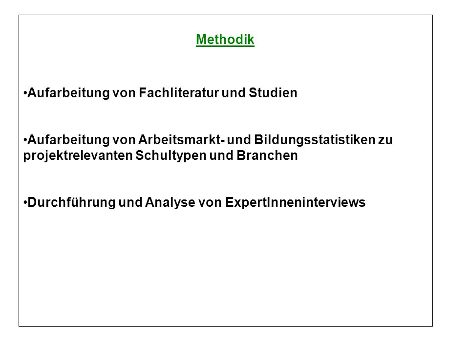Methodik Aufarbeitung von Fachliteratur und Studien Aufarbeitung von Arbeitsmarkt- und Bildungsstatistiken zu projektrelevanten Schultypen und Branchen Durchführung und Analyse von ExpertInneninterviews