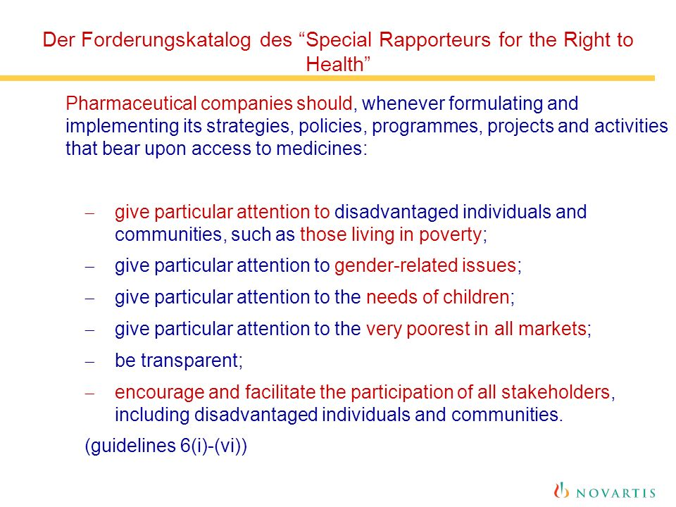 Der Forderungskatalog des Special Rapporteurs for the Right to Health Pharmaceutical companies should, whenever formulating and implementing its strategies, policies, programmes, projects and activities that bear upon access to medicines:  give particular attention to disadvantaged individuals and communities, such as those living in poverty;  give particular attention to gender-related issues;  give particular attention to the needs of children;  give particular attention to the very poorest in all markets;  be transparent;  encourage and facilitate the participation of all stakeholders, including disadvantaged individuals and communities.