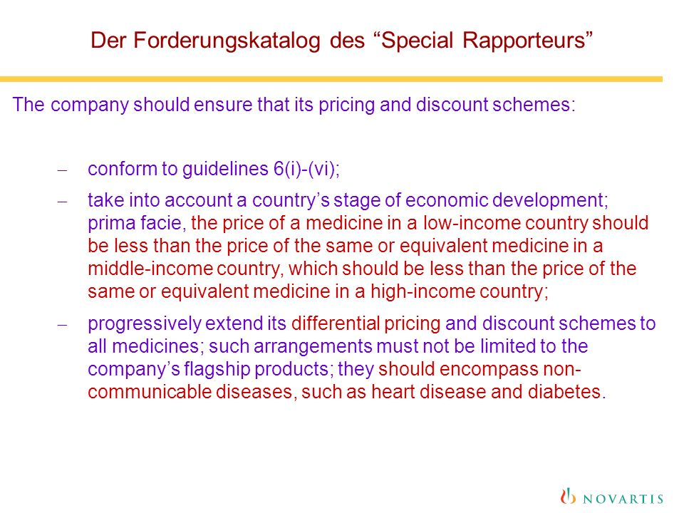 Der Forderungskatalog des Special Rapporteurs The company should ensure that its pricing and discount schemes:  conform to guidelines 6(i)-(vi);  take into account a country's stage of economic development; prima facie, the price of a medicine in a low-income country should be less than the price of the same or equivalent medicine in a middle-income country, which should be less than the price of the same or equivalent medicine in a high-income country;  progressively extend its differential pricing and discount schemes to all medicines; such arrangements must not be limited to the company's flagship products; they should encompass non- communicable diseases, such as heart disease and diabetes.