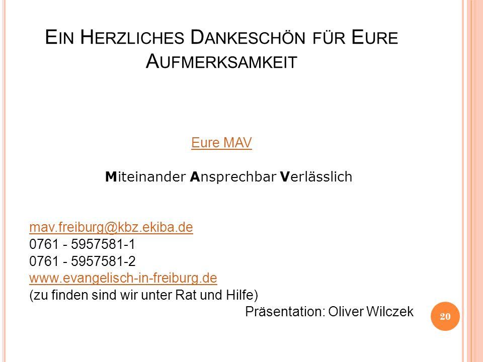E IN H ERZLICHES D ANKESCHÖN FÜR E URE A UFMERKSAMKEIT Eure MAV Miteinander Ansprechbar Verlässlich mav.freiburg@kbz.ekiba.de 0761 - 5957581-1 0761 - 5957581-2 www.evangelisch-in-freiburg.de (zu finden sind wir unter Rat und Hilfe) Präsentation: Oliver Wilczek 20