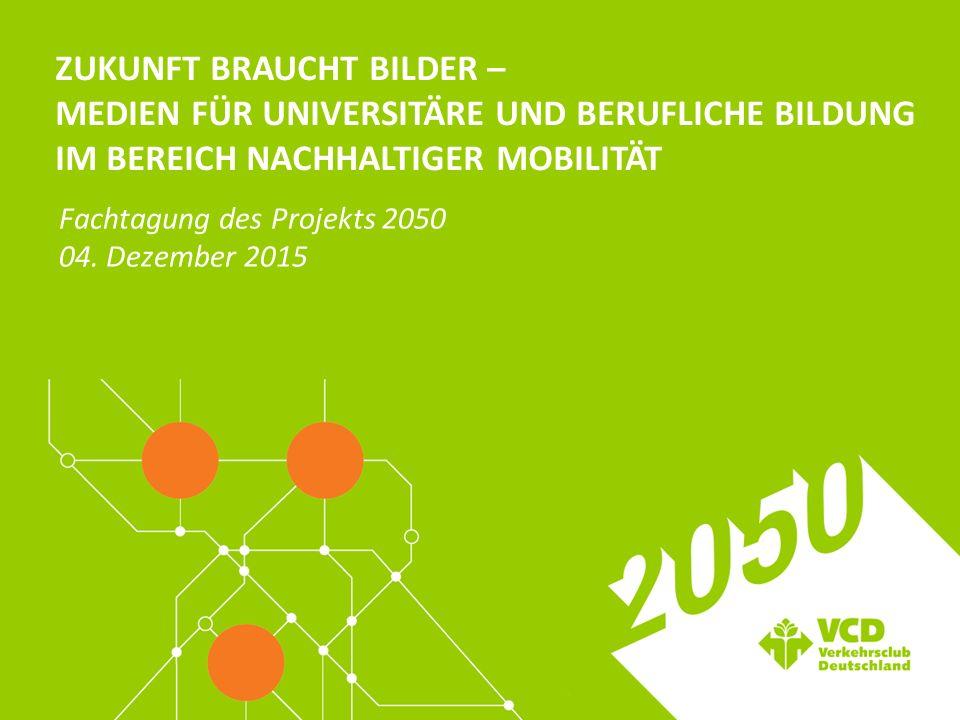 ZUKUNFT BRAUCHT BILDER – MEDIEN FÜR UNIVERSITÄRE UND BERUFLICHE BILDUNG IM BEREICH NACHHALTIGER MOBILITÄT Fachtagung des Projekts 2050 04.