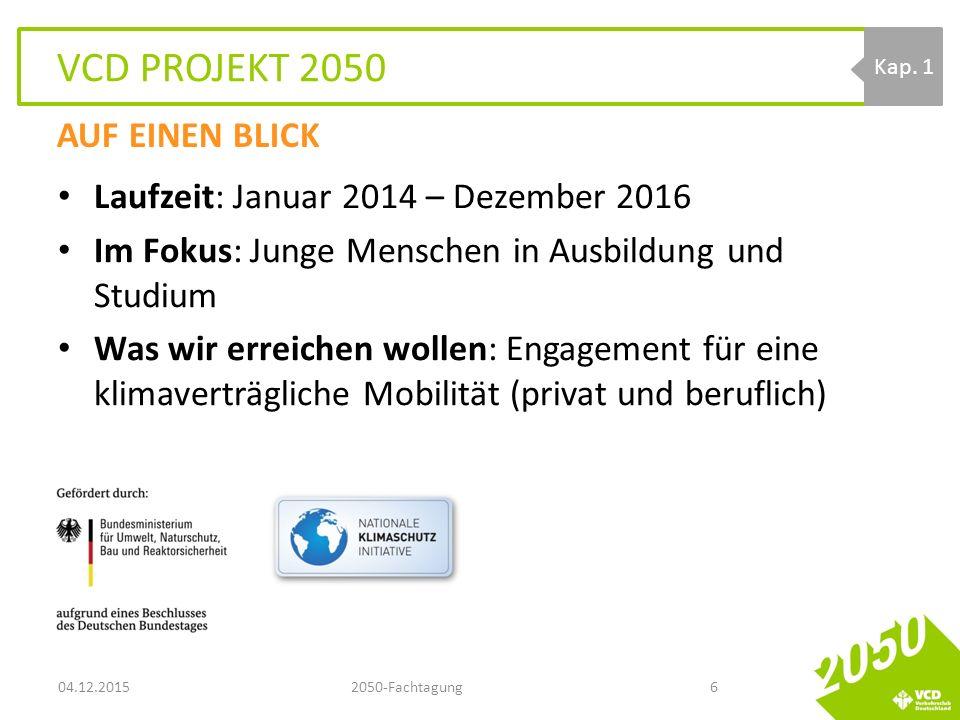 VCD PROJEKT 2050 Laufzeit: Januar 2014 – Dezember 2016 Im Fokus: Junge Menschen in Ausbildung und Studium Was wir erreichen wollen: Engagement für eine klimaverträgliche Mobilität (privat und beruflich) 04.12.20152050-Fachtagung6 Kap.