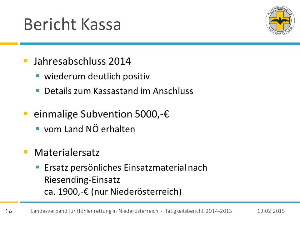 16 Bericht Kassa  Jahresabschluss 2014  wiederum deutlich positiv  Details zum Kassastand im Anschluss  einmalige Subvention 5000,-€  vom Land NÖ erhalten  Materialersatz  Ersatz persönliches Einsatzmaterial nach Riesending-Einsatz ca.