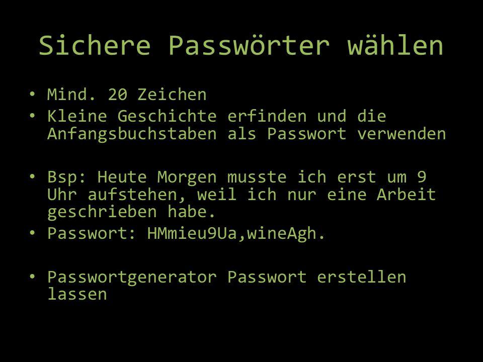 Sichere Passwörter wählen Mind. 20 Zeichen Kleine Geschichte erfinden und die Anfangsbuchstaben als Passwort verwenden Bsp: Heute Morgen musste ich er