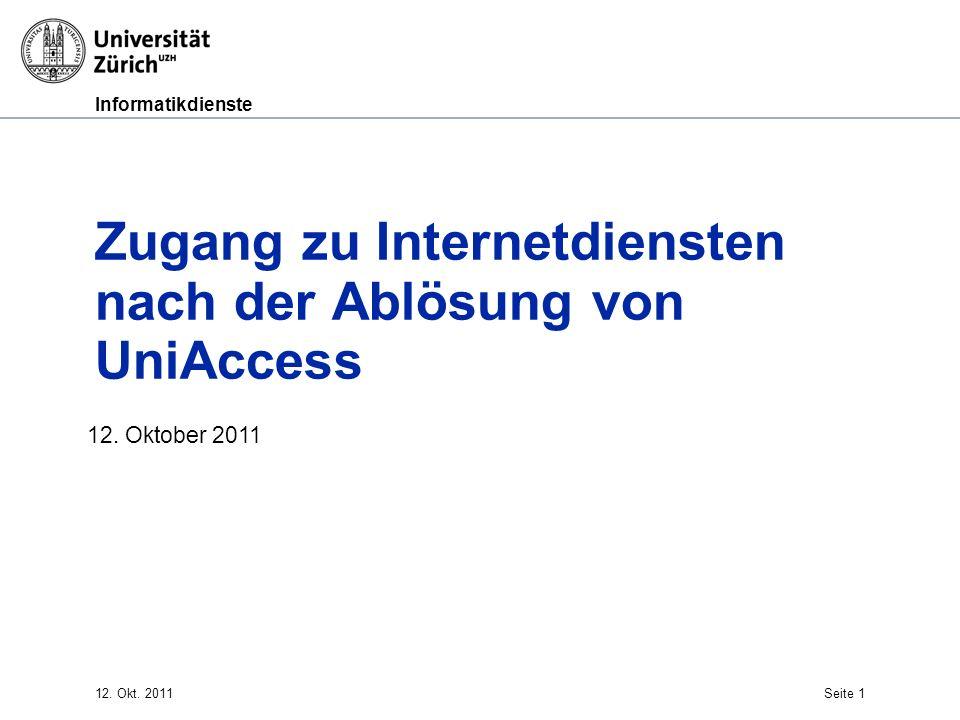 Informatikdienste Zugang zu Internetdiensten nach der Ablösung von UniAccess 12. Oktober 2011 12. Okt. 2011Seite 1
