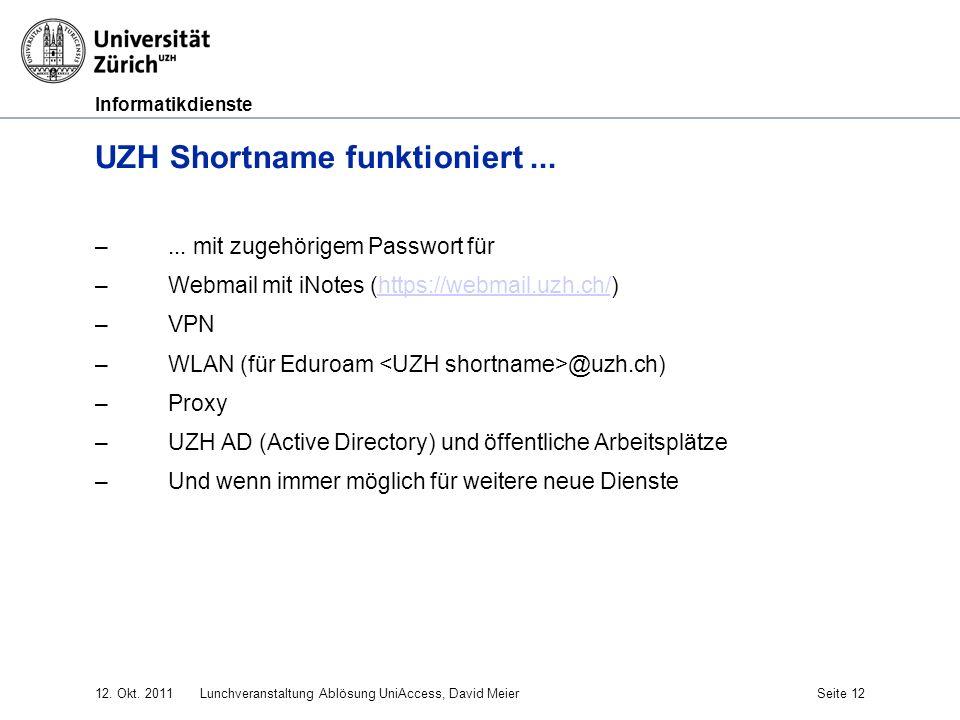 Informatikdienste 12. Okt. 2011Lunchveranstaltung Ablösung UniAccess, David MeierSeite 12 UZH Shortname funktioniert... –... mit zugehörigem Passwort