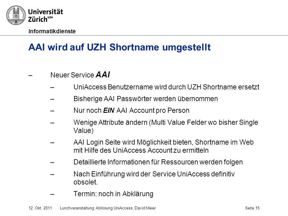 Informatikdienste 12. Okt. 2011Lunchveranstaltung Ablösung UniAccess, David MeierSeite 15 AAI wird auf UZH Shortname umgestellt –Neuer Service AAI –Un