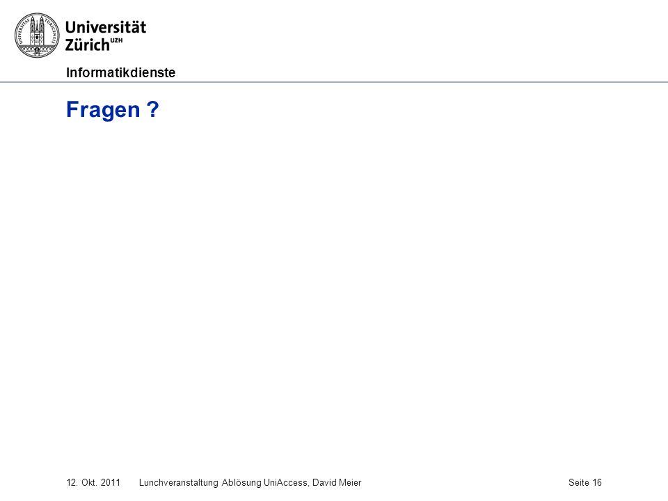 Informatikdienste 12. Okt. 2011Lunchveranstaltung Ablösung UniAccess, David MeierSeite 16 Fragen ?