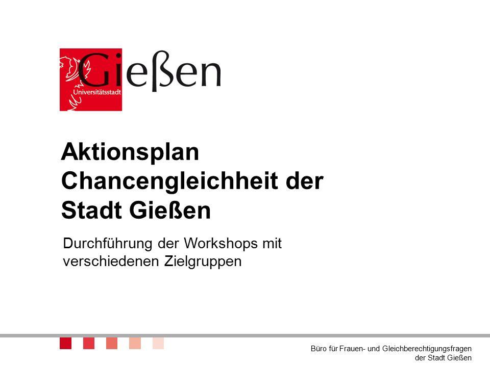 Aktionsplan Chancengleichheit der Stadt Gießen Durchführung der Workshops mit verschiedenen Zielgruppen Büro für Frauen- und Gleichberechtigungsfragen der Stadt Gießen