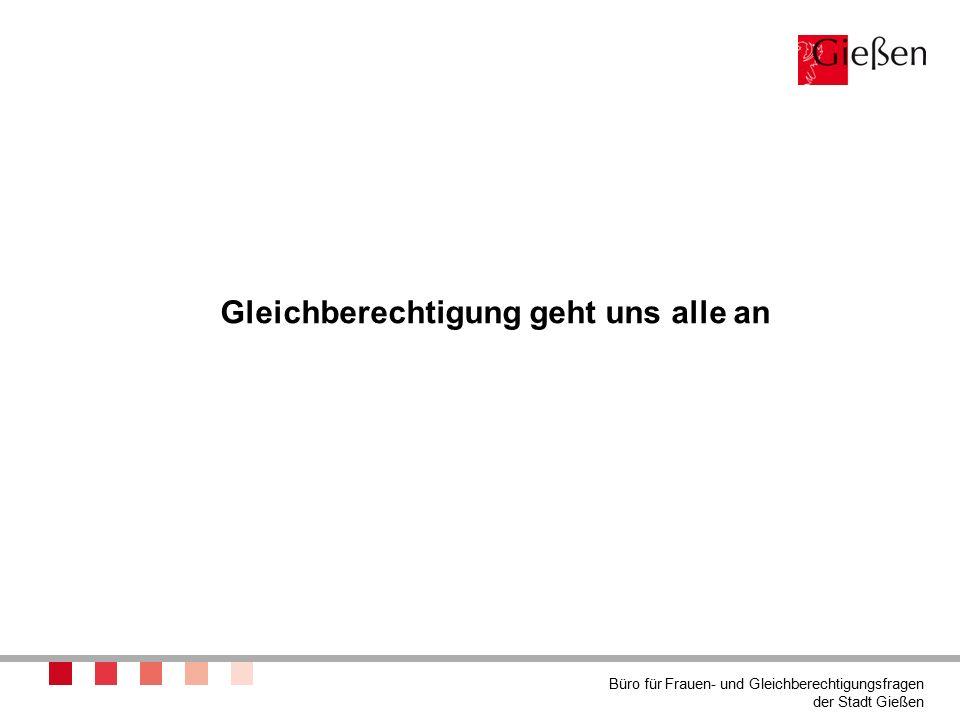 Gleichberechtigung geht uns alle an Büro für Frauen- und Gleichberechtigungsfragen der Stadt Gießen