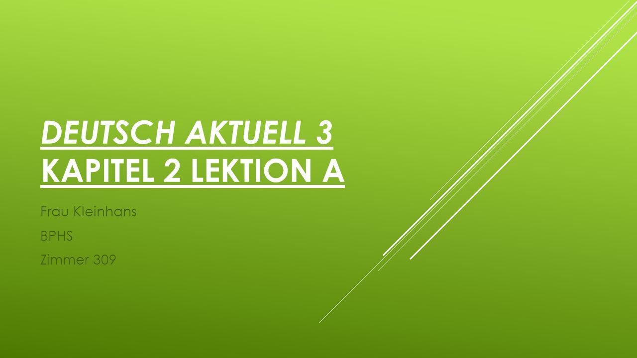 DEUTSCH AKTUELL 3 KAPITEL 2 LEKTION A Frau Kleinhans BPHS Zimmer 309